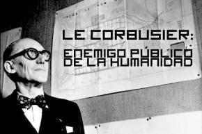 Le Corbusier: Enemigo Público de laHumanidad